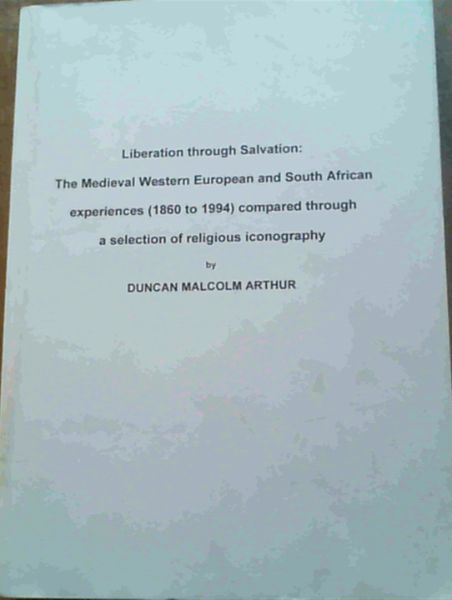 Image for Liberation through Salvation: The Medieval Western European and South African experiences (1860 to 1994) compared through a selection of religious iconography : submitted in fulfilment (sic) of the requirements for the degree of Master of Arts in the subject History at the University of South Africa