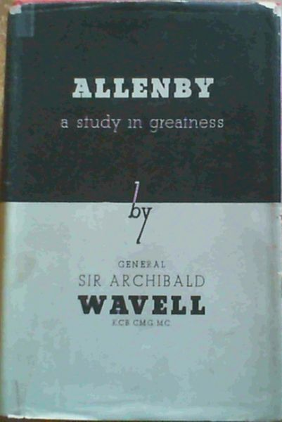 Image for Allenby - A Study in Greatness : The biography of Field-Marshal Viscount Allenby of Megiddo and Felixstowe GCB GCMG
