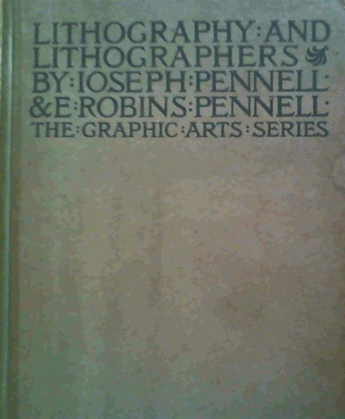 Image for Lithography and Lithographers - some chapters in the history of the art by Elizabeth Robins Pennell together with descriptions and technical explanations of modern artistic methods by Joseph Pennell president of the Senefelder Club