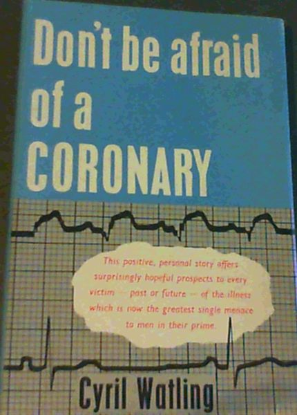 Image for Don't be afraid of a Coronary;This positive,personal story offers surprisingly hopeful prospects to every victim-past or future-of the illness which is nowe the greatest single menace to men in their prime