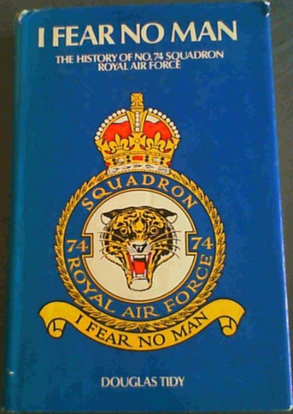 Image for I Fear No Man: the story of No. 74 (Fighter) Squadron, Royal Flying Corps Royal Air Force (the Tigers)