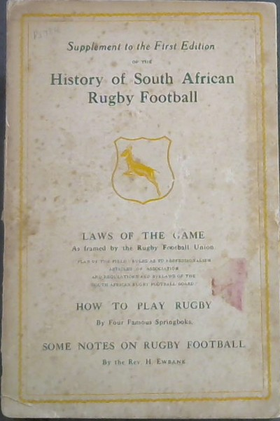 Image for Supplement to the First Edition of the History of South African Rugby Football : Laws of the Game As framed by the Rugby Football Union.  Plan of the field : rules as to professionalism, Articles of association and regulations and byelaws of the South African Rugby Football Board.  How to Play Rugby by Four Famous Springboks.  Some Notes on Rugby Football by the Rev. H Ewbank
