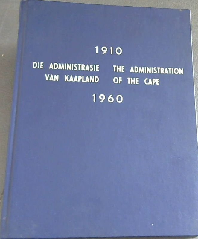 Image for Die Administrasie van Kaapland / The Administration of the Cape 1910 / 1960 - Die Verhaal van die Provinsiale Administrasie van die Kaap die Goeie Hoop oor die afgelope Vyftig Jaar / The Story of the Provincial Administration of the Cape of Good Hope over the last Fifty Years