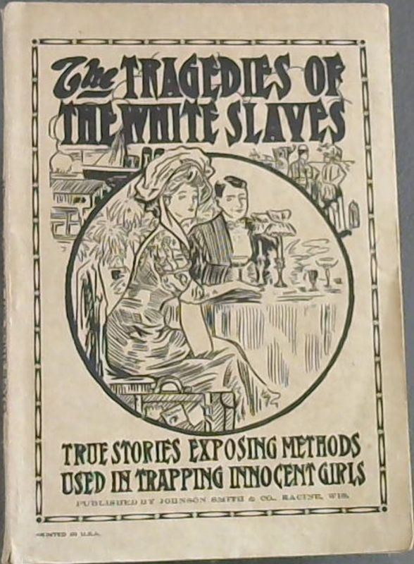 Image for The Tragedies of the White Slaves - True Stories Exposing Methods Used in Trapping Innocent Girls : Stories of Actual Events, Places and Persons That Have Had a Part in Bringing About the Investigations Conducted by Various Commissions and Organizations