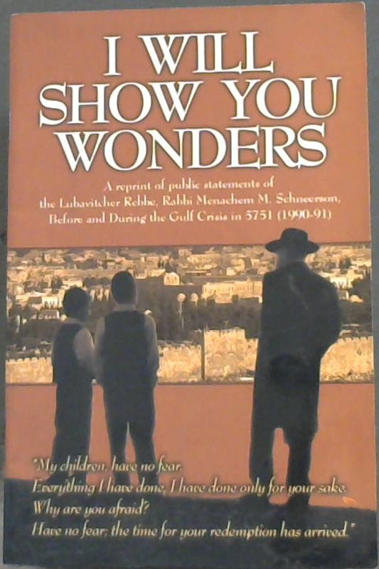 Image for I Will Show You Wonders : a reprint of publc statements of the Lubavitcher Rebbe, Rabbi Menachem M. Schneerson, Before and During the Gulf Crisis