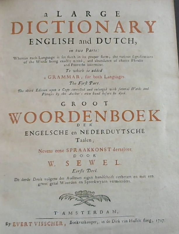 Image for A Large Dictionary - English and Dutch, in two Parts: Wherein each Language is set forth in its proper form;the various significations of the Words being exactly noted, and abundance of choice Phrases and Proverbs internixt.  To which is added a Grammar, for both Languages.  The First Part.  The third Edition upon a Copy corrected and enlarged with several Words and Phrases by the Author's own hand before he dyed.  / Groot Woordeboek - der Engelsche en Nederduytsche Taalen ; Nevens eene Spraakkonst derselver.  Eerste Deel.  De derde Druk volgens des Aucteurs eigen handschrift verbetert en met een groot getal Woorden en Spreekwysen vermeerdert.