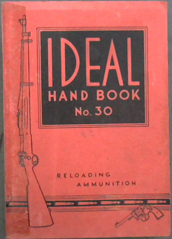 Image for The Ideal Handbook on Hand-Loading and Reloading of Ammunition for Rifles, Revolvers Pistols and Shotguns. No. 30