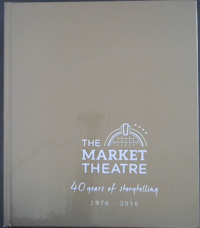 Image for The Market Theatre : 40 years of storytelling 1976-2016
