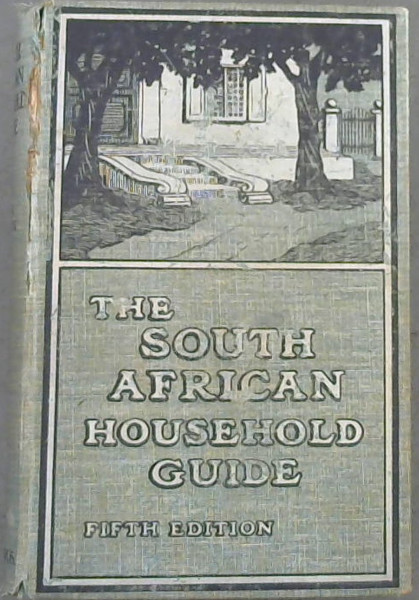 Image for The South African Household Guide Containing Practical Hints on Plain Cooking with Recipes ; Useful General Hints ; Medical Advice to Mothers, Etc ; Household Work ; Notes for Farmers. To Which have been added Special Articles on Hygiene, Physical Culture, Dairying, Gardening, and Poultry