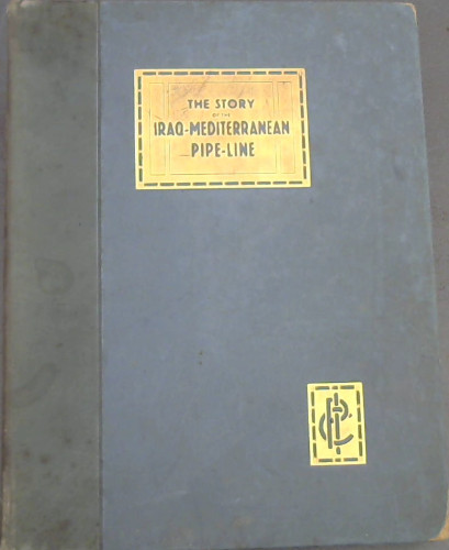 Image for The Construction of the Iraq-Mediterranean Pipe-Line: A Tribute to the Men Who Built It : An Account of the Contruction in the years 1932 to 1934 of the Pipe-Line of the Iraq Petroleum Company Limited from its oilfield in the vicinity of Kirkuk, Iraq to the Mediterranean Ports of Haifa (Palestine) and Tripoli (Lebanon)