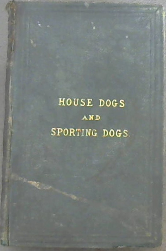 Image for House Dogs and Sporting Dogs: their varieties, points, management, training, breeding, rearing and diseases
