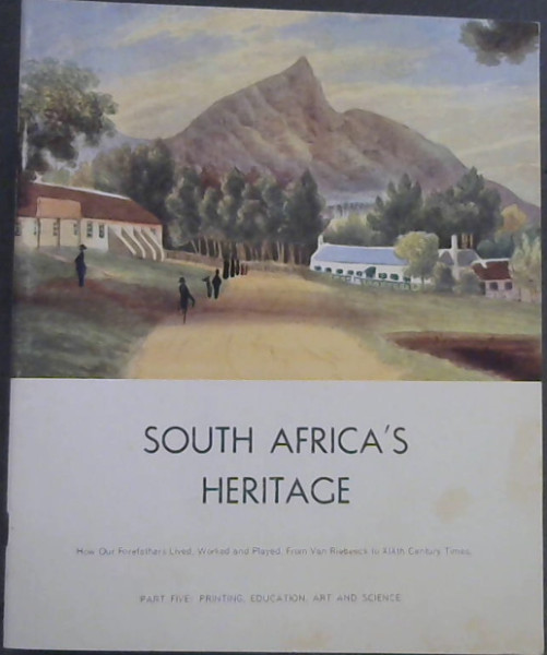 Image for South Africa's Heritage - How Our Forefathers Lived, Worked and Played - From Van Riebeeck to XIXth Century Times : Part Five : Printing, Education, Art and Science