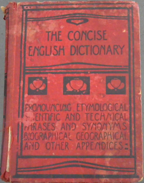 Image for The Concise English Dictionary : Pronouncing, Etymological, Scientific and Technical, Phrases and Synonyms, Biographical, Geographical and other appendices : Literary Scientific and Technical with pronouncing lists of proper names : foreign words and phrases : key to names in mythology and fiction ; and other valuable appendices - New and Enlarged Edition with supplement of additional words
