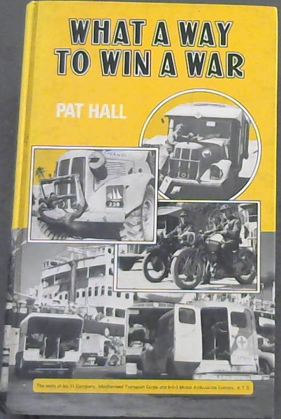 Image for What a Way to Win a War!: The Story of No.11 Company, Mechanised Transport Corps and 5-0-2 Motor Ambulance Convoy, A.T.S.