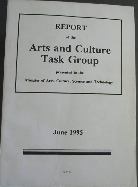 Image for Report of the Arts and Culture Task Group presented to the Minister of Arts, Culture, Science and Technology - June 1995