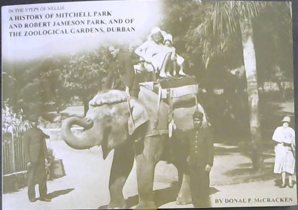 Image for In the Steps of Nellie: A History of Mitchell Park and Robert Jameson Park, and of the Zoological Gardens, Durban