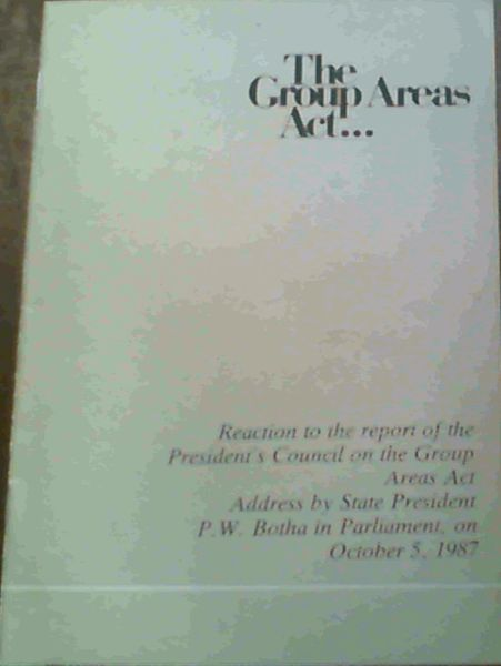 Image for The Group Areas Act. : Reaction to the Report of the President's Council on the Group Areas Act Address by State President P.W. Botha in Parliament, on October 5, 1987