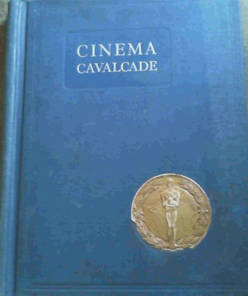 Image for Cinema Cavalcade : A Thrilling and Romantic Story Reviewing the Achievements of the Wonderful New Art that brings the World to the World; Parades before our eyes the Great Figures of History; Makes living the Famous Characters of Fiction, Mirrors the Present and Glimpses the Future