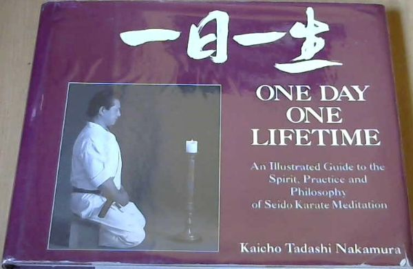 Image for One Day - One Lifetime : an Illustrated Guide to the Spirit, Practice and Philosophy of Seido Karate Meditation