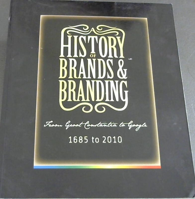 Image for A History of Brands & Branding: From Groot Constantia to Google: 1685 to 2010: A colourful history of brands and branding in South Africa