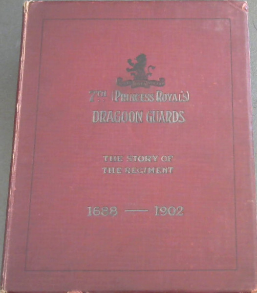 Image for Seventh (Princess Royal's) Dragoon Guards - The Story of the Regiment (1688-1882) and With the Regiment in South Africa (1900-1902)