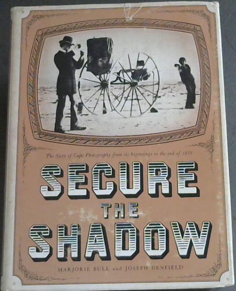 Image for Secure the Shadow: The Story of Cape Photography from its beginnings to the end of 1870